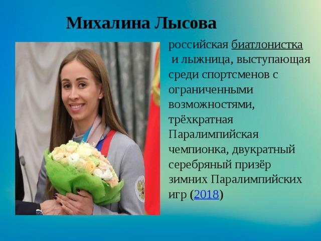 Михалина Лысова российская биатлонистка и лыжница, выступающая среди спортсменов с ограниченными возможностями, трёхкратная Паралимпийская чемпионка, двукратный серебряный призёр зимних Паралимпийских игр ( 2018 )