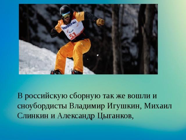 В российскую сборную так же вошли и сноубордисты Владимир Игушкин, Михаил Слинкин и Александр Цыганков,