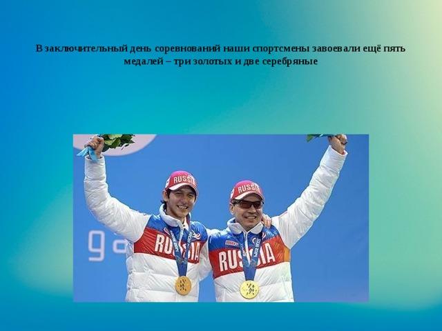 В заключительный день соревнований наши спортсмены завоевали ещё пять медалей – три золотых и две серебряные