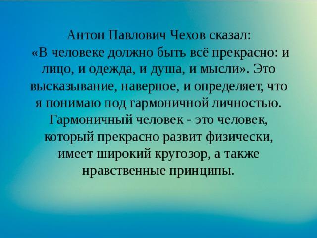 Антон Павлович Чехов сказал:  «В человеке должно быть всё прекрасно: и лицо, и одежда, и душа, и мысли». Это высказывание, наверное, и определяет, что я понимаю под гармоничной личностью. Гармоничный человек - это человек, который прекрасно развит физически, имеет широкий кругозор, а также нравственные принципы.