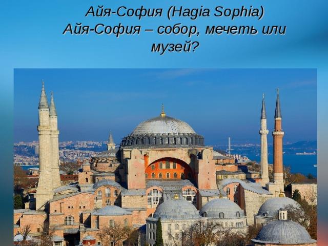 Айя-София (Hagia Sophia)  Айя-София – собор, мечеть или музей?