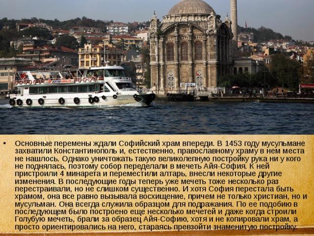 Основные перемены ждали Софийский храм впереди. В 1453 году мусульмане захватили Константинополь и, естественно, православному храму в нем места не нашлось. Однако уничтожать такую великолепную постройку рука ни у кого не поднялась, поэтому собор переделали в мечеть Айя-София. К ней пристроили 4 минарета и переместили алтарь, внесли некоторые другие изменения. В последующие годы теперь уже мечеть тоже несколько раз перестраивали, но не слишком существенно. И хотя София перестала быть храмом, она все равно вызывала восхищение, причем не только христиан, но и мусульман. Она всегда служила образцом для подражания. По ее подобию в последующем было построено еще несколько мечетей и даже когда строили Голубую мечеть, брали за образец Айя-Софию, хотя и не копировали храм, а просто ориентировались на него, стараясь превзойти знаменитую постройку.