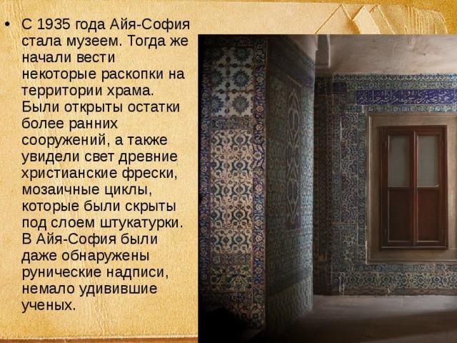 С 1935 года Айя-София стала музеем. Тогда же начали вести некоторые раскопки на территории храма. Были открыты остатки более ранних сооружений, а также увидели свет древние христианские фрески, мозаичные циклы, которые были скрыты под слоем штукатурки. В Айя-София были даже обнаружены рунические надписи, немало удивившие ученых.