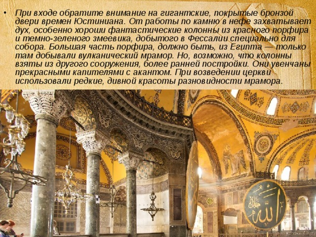 При входе обратите внимание на гигантские, покрытые бронзой двери времен Юстиниана. От работы по камню в нефе захватывает дух, особенно хороши фантастические колонны из красного порфира и темно-зеленого змеевика, добытого в Фессалии специально для собора. Большая часть порфира, должно быть, из Египта — только там добывали вулканический мрамор. Но, возможно, что колонны взяты из другого сооружения, более ранней постройки. Они увенчаны прекрасными капителями с акантом. При возведении церкви использовали редкие, дивной красоты разновидности мрамора.