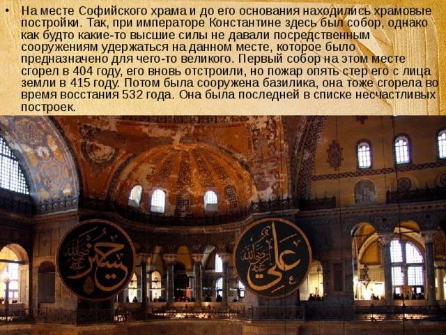 На месте Софийского храма и до его основания находились храмовые постройки. Так, при императоре Константине здесь был собор, однако как будто какие-то высшие силы не давали посредственным сооружениям удержаться на данном месте, которое было предназначено для чего-то великого. Первый собор на этом месте сгорел в 404 году, его вновь отстроили, но пожар опять стер его с лица земли в 415 году. Потом была сооружена базилика, она тоже сгорела во время восстания 532 года. Она была последней в списке несчастливых построек.