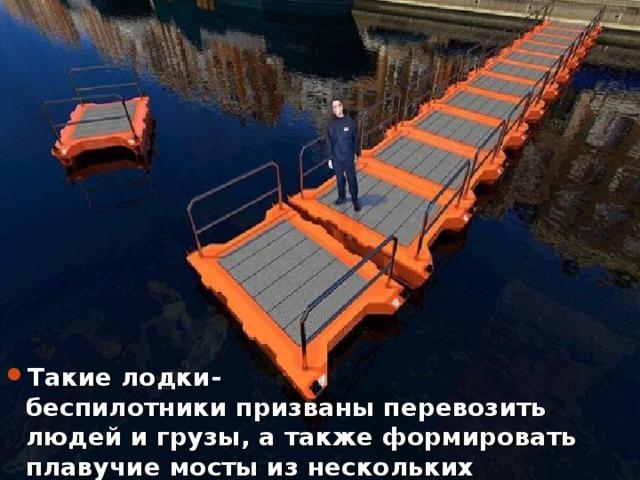 Такие лодки-беспилотникипризваныперевозить людей игрузы, атакже формировать плавучие мосты изнескольких экземпляров.