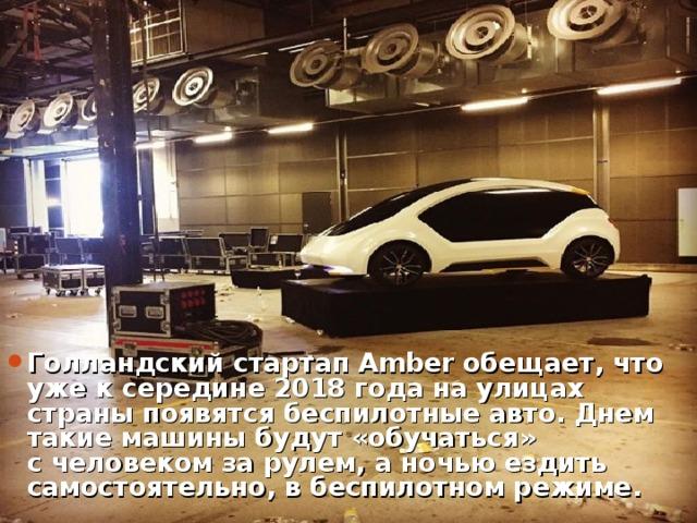 Голландский стартап Amberобещает,что уже ксередине 2018 года наулицах страны появятся беспилотные авто. Днем такие машины будут «обучаться» счеловеком зарулем, аночью ездить самостоятельно, вбеспилотном режиме.