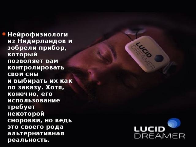Нейрофизиологи изНидерландовизобрелиприбор, который позволяет вам контролировать свои сны ивыбирать ихкак позаказу. Хотя, конечно, его использование требует некоторой сноровки, новедь это своего рода альтернативная реальность.