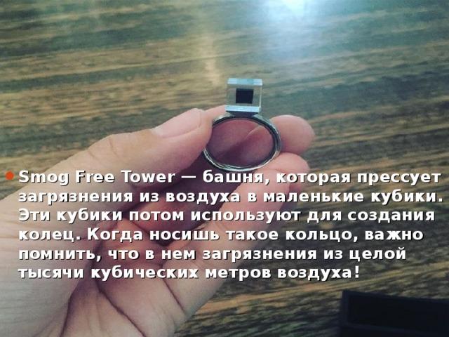 Smog Free Towe r — башня, котораяпрессует загрязнения извоздуха вмаленькие кубики. Эти кубики потом используют для создания колец. Когда носишь такое кольцо, важно помнить, что внем загрязнения изцелой тысячи кубических метров воздуха!