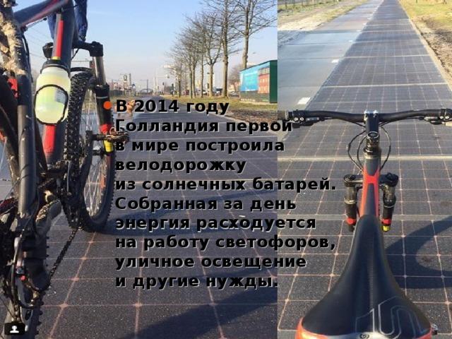 В2014 году Голландия первой вмире построила велодорожку изсолнечных батарей. Собранная задень энергия расходуется наработу светофоров, уличное освещение идругие нужды.