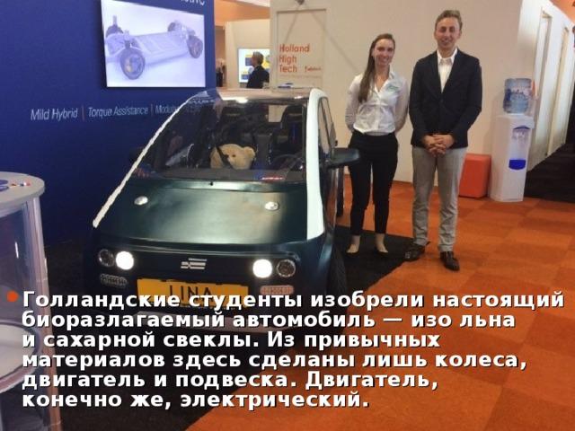 Голландские студентыизобрелинастоящий биоразлагаемый автомобиль— изо льна исахарной свеклы. Изпривычных материалов здесь сделаны лишь колеса, двигатель иподвеска. Двигатель, конечноже, электрический.