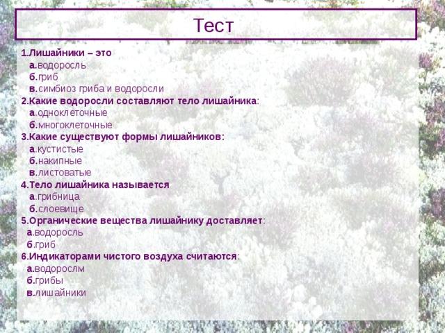 Тест 1.Лишайники – это  а. водоросль   б. гриб  в. симбиоз гриба и водоросли 2.Какие водоросли составляют тело лишайника :   а .одноклеточные  б. многоклеточные 3.Какие существуют формы лишайников:  а .кустистые   б. накипные   в. листоватые 4.Тело лишайника называется  а .грибница  б. слоевище 5.Органические вещества лишайнику доставляет :  а .водоросль  б .гриб 6.Индикаторами чистого воздуха считаются :  а. водорослм  б. грибы  в. лишайники
