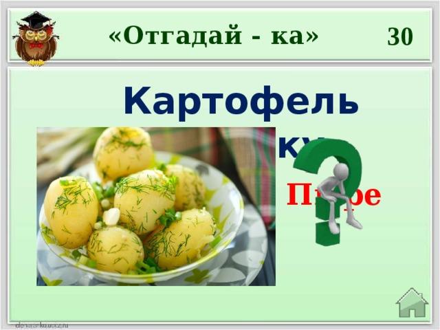 30 «Отгадай - ка» Картофель всмятку Пюре