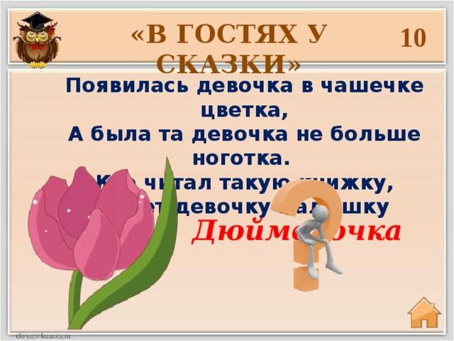 «В ГОСТЯХ У СКАЗКИ» 10 Появилась девочка в чашечке цветка, А была та девочка не больше ноготка. Кто читал такую книжку, Знает девочку малышку Дюймовочка
