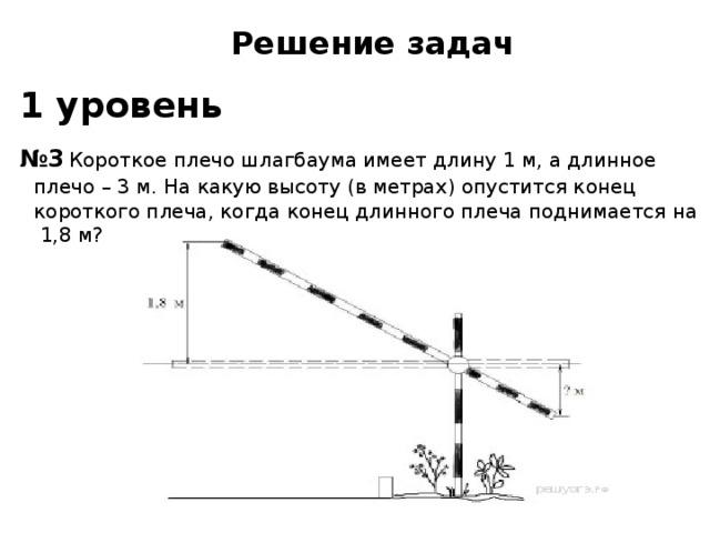 Решение задач  1 уровень  № 3  Короткое плечо шлагбаума имеет длину 1 м, а длинное плечо – 3 м. На какую высоту (в метрах) опустится конец короткого плеча, когда конец длинного плеча поднимается на 1,8 м?