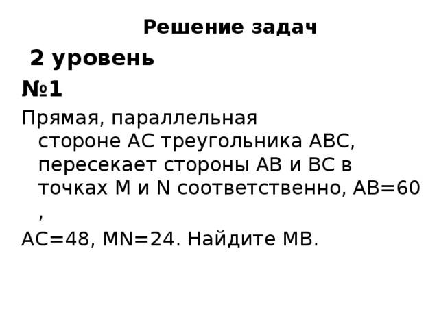 Решение задач  2 уровень № 1 Прямая, параллельная сторонеACтреугольникаABC, пересекает стороныABиBCв точкахMиNсоответственно,AB=60, AC=48,MN=24. НайдитеMВ.