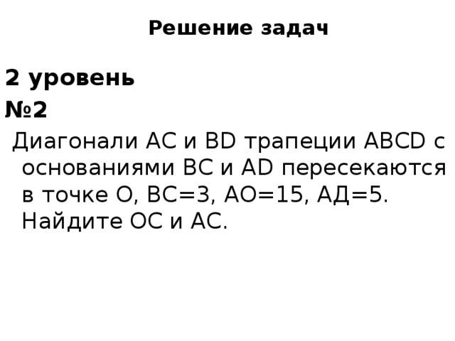Решение задач 2 уровень № 2  ДиагоналиACиBDтрапецииABCDс основаниямиBCиADпересекаются в точкеO,BC=3,AО=15,AД=5. НайдитеОС и AС.