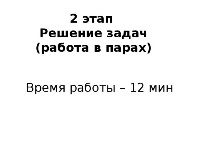 2 этап  Решение задач  (работа в парах) Время работы – 12 мин