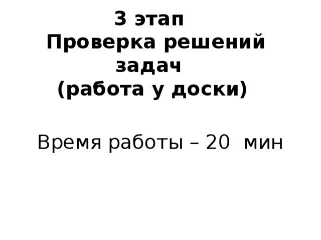 3 этап  Проверка решений задач  (работа у доски) Время работы – 20 мин