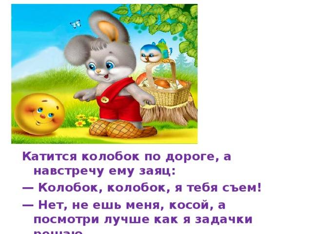 Катится колобок по дороге, а навстречу ему заяц: — Колобок, колобок, я тебя съем! — Нет, не ешь меня, косой, а посмотри лучше как я задачки решаю.