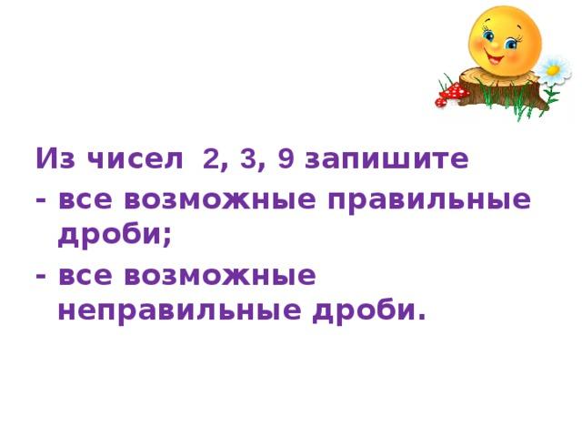 Из чисел 2 , 3 , 9 запишите - все возможные правильные дроби; - все возможные неправильные дроби.
