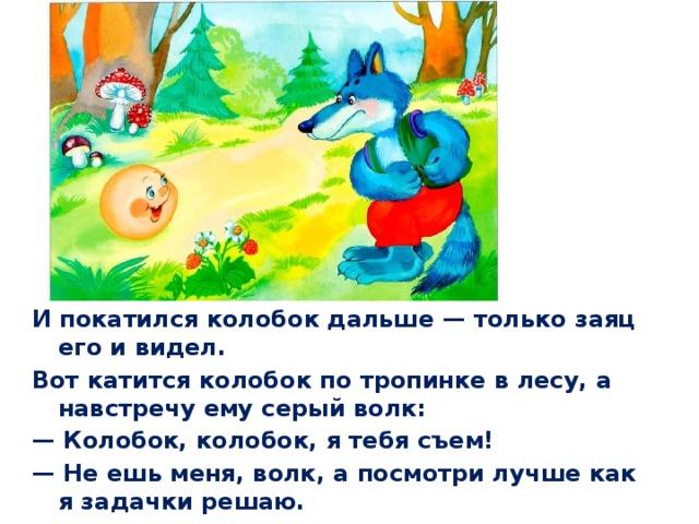 И покатился колобок дальше— только заяц его и видел. Вот катится колобок по тропинке в лесу, а навстречу ему серый волк: — Колобок, колобок, я тебя съем! — Не ешь меня, волк, а посмотри лучше как я задачки решаю.