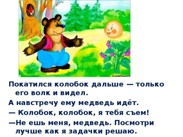 Покатился колобок дальше— только его волк и видел. А навстречу ему медведь идёт. — Колобок, колобок, я тебя съем! — Не ешь меня, медведь. Посмотри лучше как я задачки решаю.