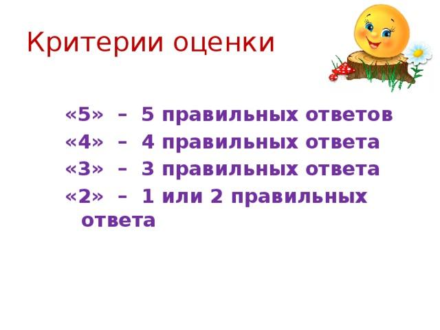 Критерии оценки «5» – 5 правильных ответов «4» – 4 правильных ответа «3» – 3 правильных ответа «2» – 1 или 2 правильных ответа