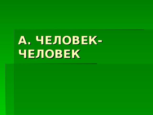 А. ЧЕЛОВЕК-ЧЕЛОВЕК