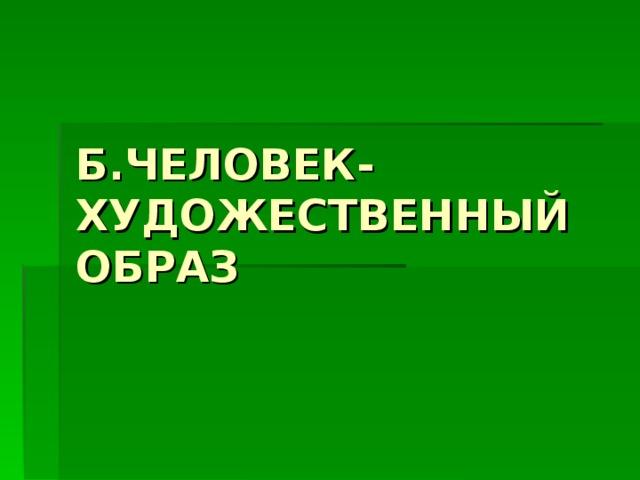 Б.ЧЕЛОВЕК-ХУДОЖЕСТВЕННЫЙ ОБРАЗ