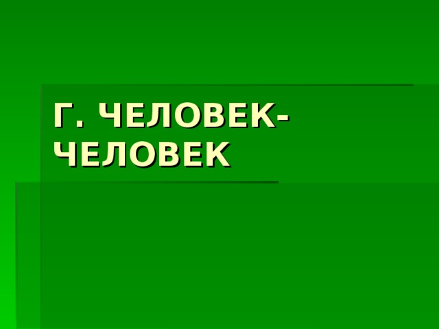 Г. ЧЕЛОВЕК-ЧЕЛОВЕК
