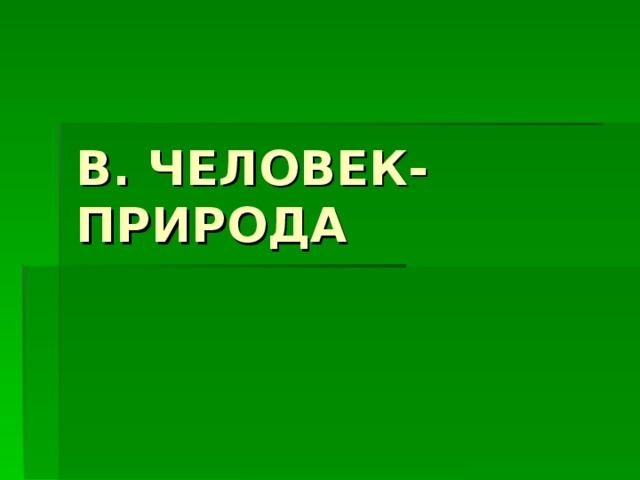 В. ЧЕЛОВЕК-ПРИРОДА