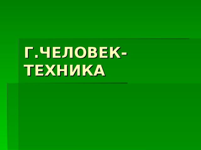 Г.ЧЕЛОВЕК-ТЕХНИКА