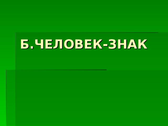 Б.ЧЕЛОВЕК-ЗНАК