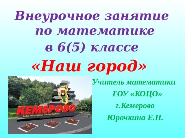 Внеурочное занятие по математике  в 6(5) классе «Наш город» Учитель математики  ГОУ «КОЦ O »  г.Кемерово  Юрочкина Е.П.