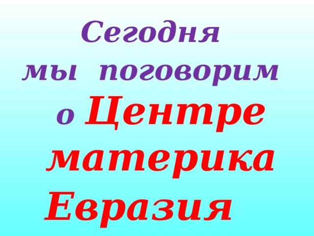 Сегодня мы поговорим о Центре материка Евразия