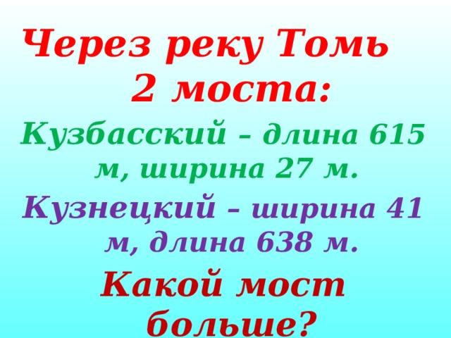 Через реку Томь 2 моста:  Кузбасский –  длина 615 м, ширина 27 м. Кузнецкий – ширина 41 м, длина 638 м. Какой мост больше?