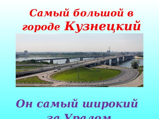 Самый большой в городе Кузнецкий мост    Он самый широкий за Уралом