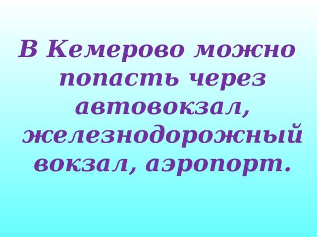 В Кемерово можно попасть через автовокзал, железнодорожный вокзал, аэропорт.