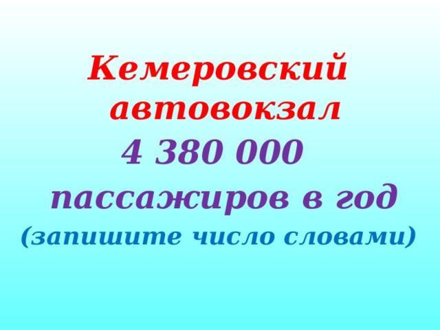 Кемеровский автовокзал 4 380 000  пассажиров в год (запишите число словами)