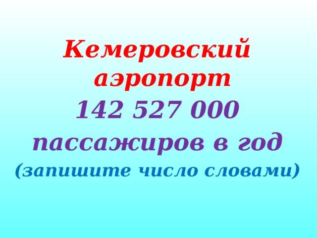 Кемеровский аэропорт 142 527 000 пассажиров в год (запишите число словами)
