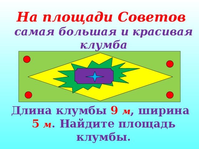 На площади Советов  самая большая и красивая клумба    Длина клумбы 9  м , ширина 5  м . Найдите площадь клумбы.