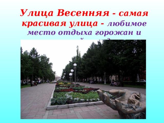 Улица Весенняя - самая красивая улица - любимое место отдыха горожан и гостей города