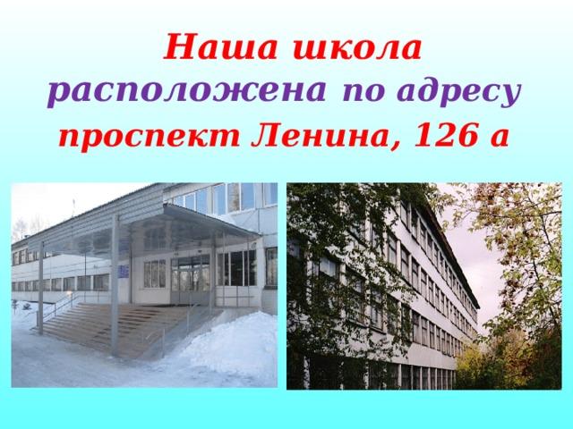 Наша школа расположена по адресу проспект Ленина, 126 а