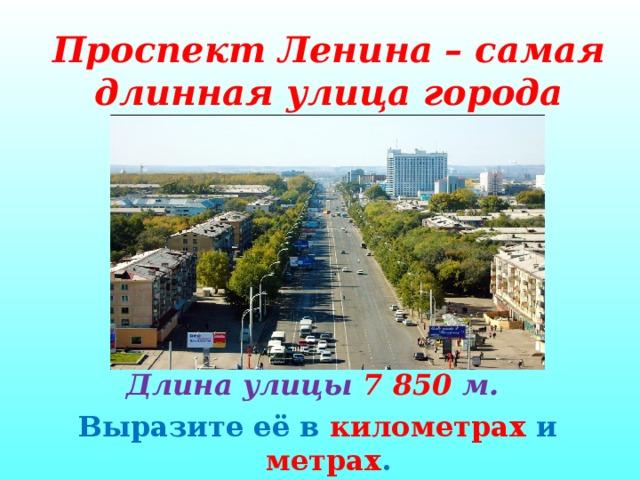 Проспект Ленина – самая длинная улица города       Длина улицы 7 850 м. Выразите её в километрах и метрах .