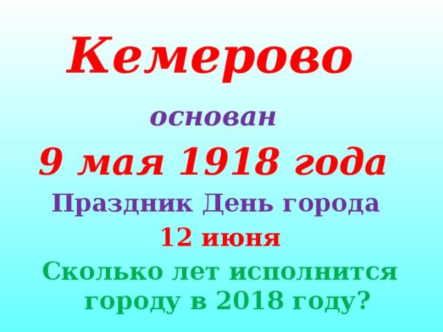 Кемерово  основан  9 мая 1918 года Праздник День города 12 июня Сколько лет исполнится городу в 2018 году?