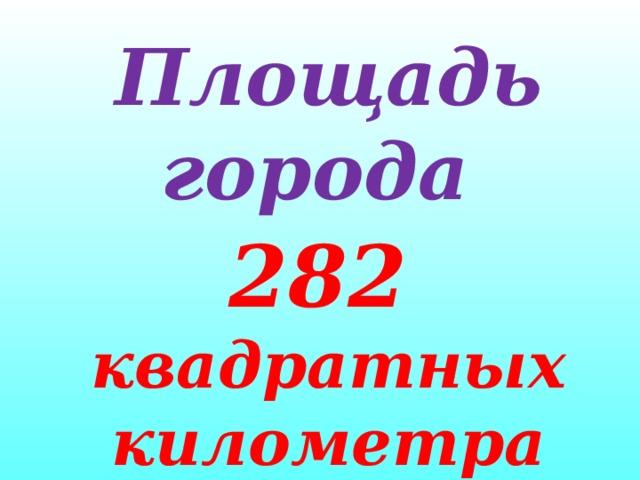 Площадь города 282 квадратных километра