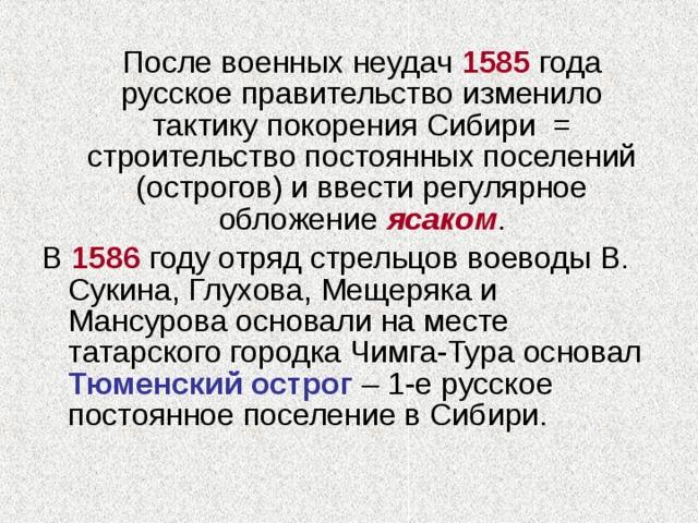 После военных неудач 1585 года русское правительство изменило тактику покорения Сибири = строительство постоянных поселений (острогов) и ввести регулярное обложение ясаком . В 1586 году отряд стрельцов воеводы В. Сукина, Глухова, Мещеряка и Мансурова основали на месте татарского городка Чимга-Тура основал Тюменский острог – 1-е русское постоянное поселение в Сибири.