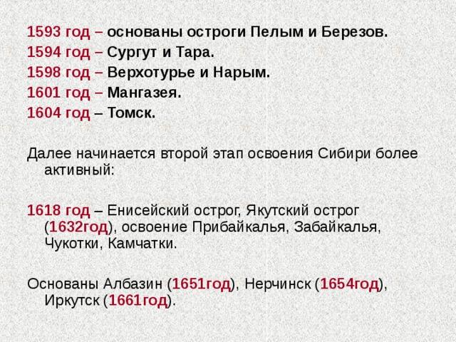 1593 год – основаны остроги Пелым и Березов. 1594 год – Сургут и Тара. 1598 год – Верхотурье и Нарым. 1601 год – Мангазея. 1604  год – Томск.  Далее начинается второй этап освоения Сибири более активный: 1618 год – Енисейский острог, Якутский острог ( 1632год ), освоение Прибайкалья, Забайкалья, Чукотки, Камчатки. Основаны Албазин ( 1651год ), Нерчинск ( 1654год ), Иркутск ( 1661год ).