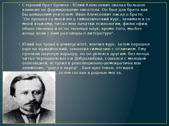 Старший брат Бунина - Юлий Алексеевич оказал большое влияние на формирование писателя. Он был для брата как бы домашним учителем. Иван Алексеевич писал о брате: